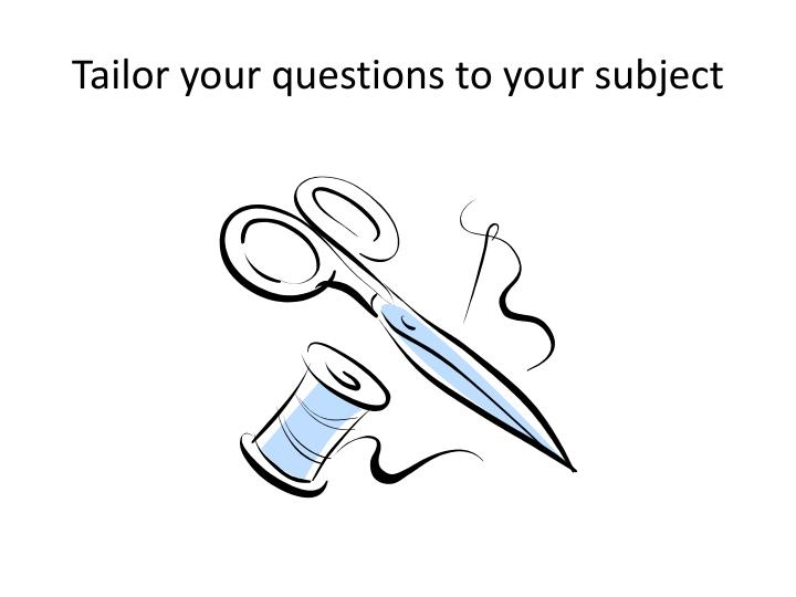 Tailor your questions to your subject