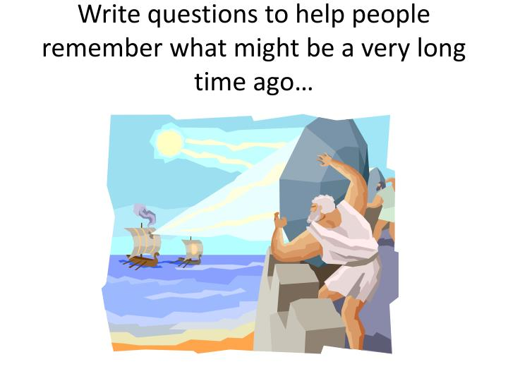 Write questions to help people remember what might be a very long time ago…