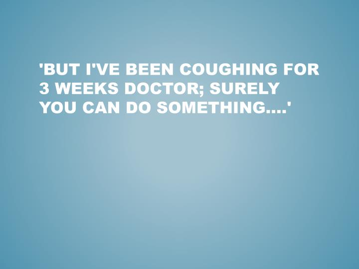 'But I've been coughing for 3 weeks doctor; surely you can do something….'