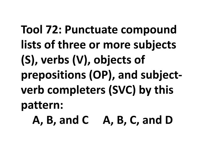 Tool 72: Punctuate compound lists of three or more subjects (S), verbs (V), objects of prepositions (OP), and subject-verb completers (SVC) by this pattern
