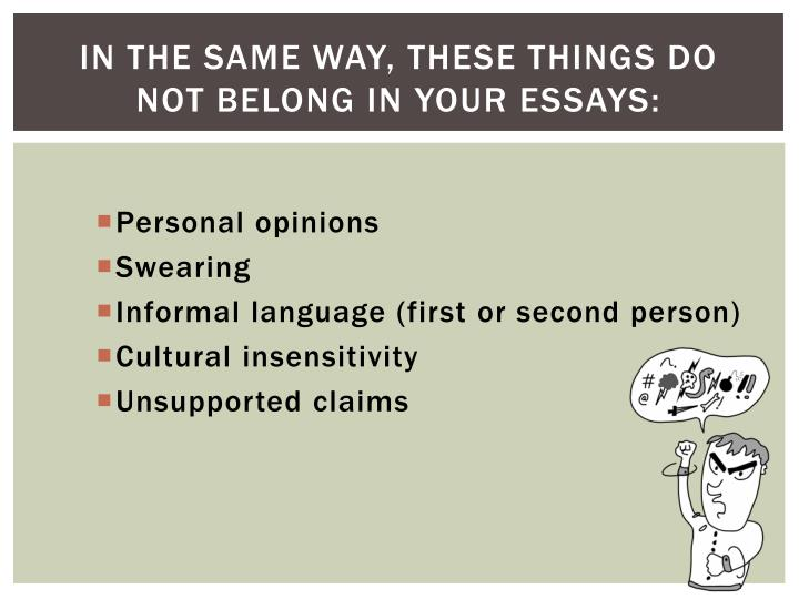 In the same way, these things do not belong in your essays: