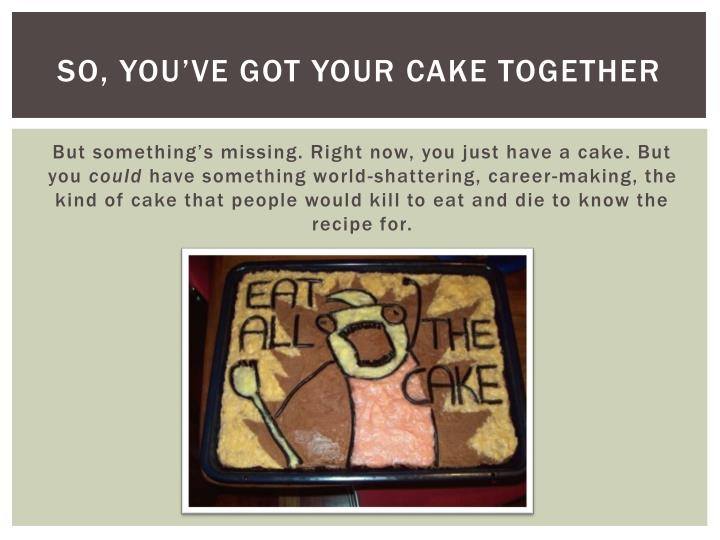So, you've got your cake together