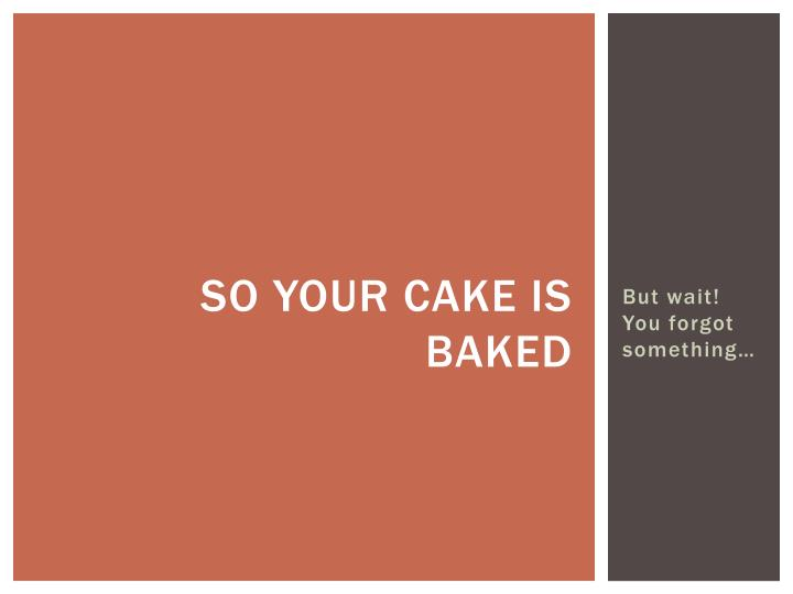 So your cake is baked