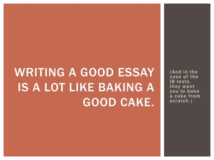 Writing a good essay is a lot like baking a good cake