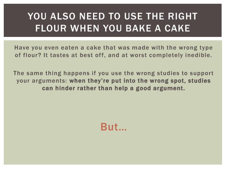 You also need to use the right flour when you bake a cake