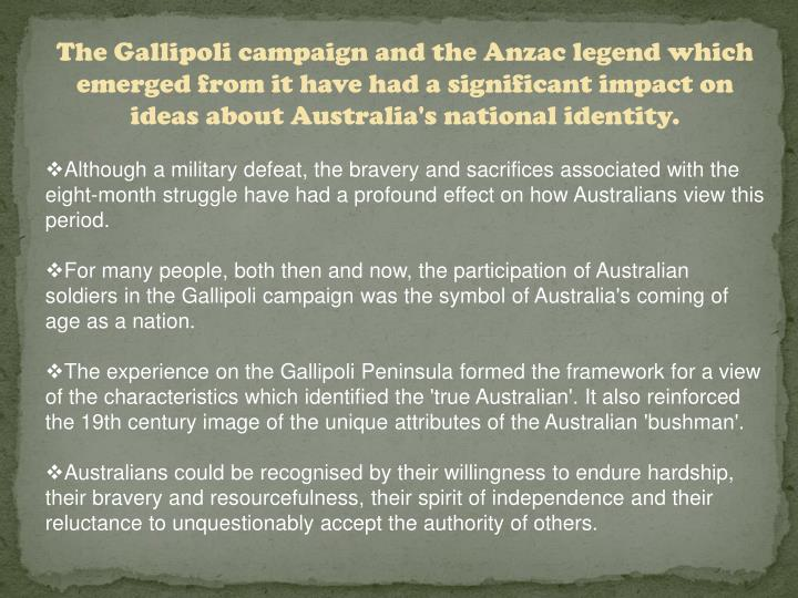 The Gallipoli campaign and the Anzac legend which emerged from it have had a significant impact on ideas about Australia's national identity