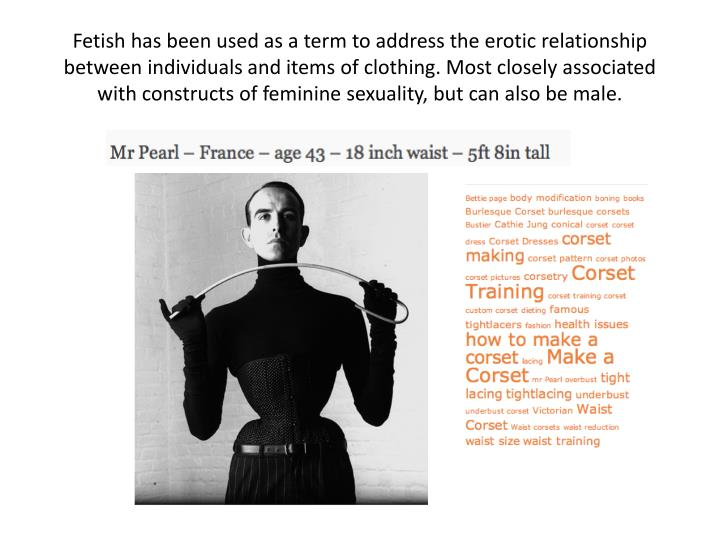 Fetish has been used as a term to address the erotic relationship between individuals and items of clothing. Most closely associated with constructs of feminine sexuality, but can also be male.