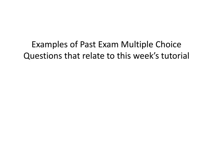 Examples of Past Exam Multiple Choice Questions that relate to this week's tutorial