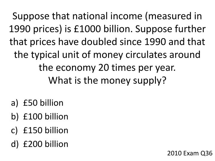 Suppose that national income (measured in 1990 prices) is £1000 billion. Suppose further that prices have doubled since 1990 and that the typical unit of money circulates around the economy 20 times per year.