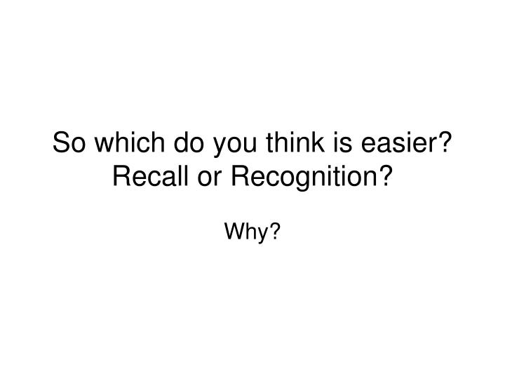 So which do you think is easier?  Recall or Recognition?