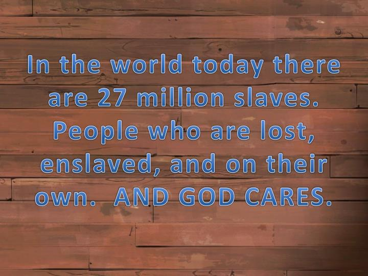 In the world today there are 27 million slaves.  Peopl
