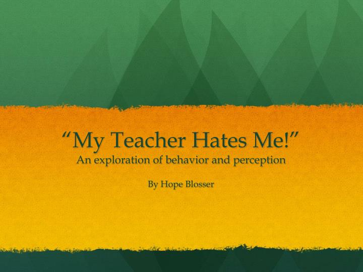 My teacher hates m e an exploration of behavior and perception