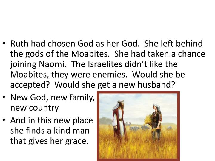 Ruth had chosen God as her God.  She left behind the gods of the Moabites.  She had taken a chance joining