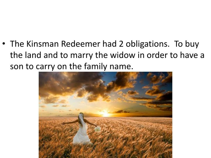 The Kinsman Redeemer had 2 obligations.  To buy the land and to marry the widow in order to have a son to carry on the family