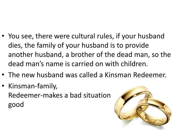 You see, there were cultural rules, if your husband dies, the family of your husband is to provide another husband, a brother of the dead man, so the dead man's name is carried on with children.