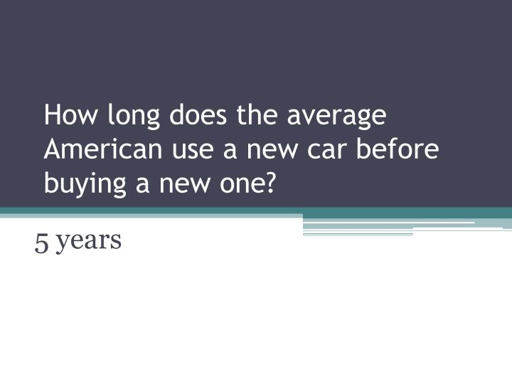 How long does the average american use a new car before buying a new one