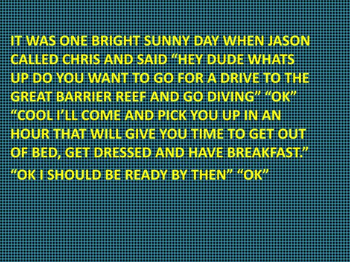 "IT WAS ONE BRIGHT SUNNY DAY WHEN JASON CALLED CHRIS AND SAID ""HEY DUDE WHATS  UP DO YOU WANT TO GO..."