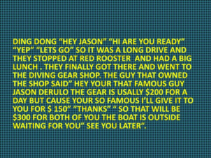"DING DONG ""HEY JASON"" ""HI ARE YOU READY"" ""YEP"" ""LETS GO"" SO IT WAS A LONG DRIVE AND THEY STOPPED AT RED ROOSTER  AND HAD A BIG LUNCH . THEY FINALLY GOT THERE AND WENT TO THE DIVING GEAR SHOP. THE GUY THAT OWNED THE SHOP SAID"" HEY YOUR THAT FAMOUS GUY JASON DERULO THE GEAR IS USALLY $200 FOR A DAY BUT CAUSE YOUR SO FAMOUS I'LL GIVE IT TO YOU FOR $ 150"" ""THANKS"" "" SO THAT WILL BE $300 FOR BOTH OF YOU THE BOAT IS OUTSIDE WAITING FOR YOU"" SEE YOU LATER""."