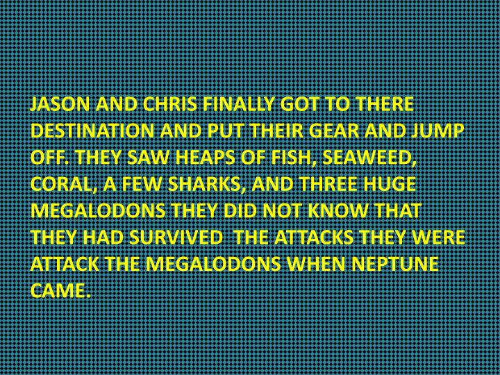 JASON AND CHRIS FINALLY GOT TO THERE DESTINATION AND PUT THEIR GEAR AND JUMP OFF. THEY SAW HEAPS OF FISH, SEAWEED, CORAL, A FEW SHARKS, AND THREE HUGE MEGALODONS THEY DID NOT KNOW THAT THEY HAD SURVIVED  THE ATTACKS THEY WERE ATTACK THE MEGALODONS WHEN NEPTUNE CAME.