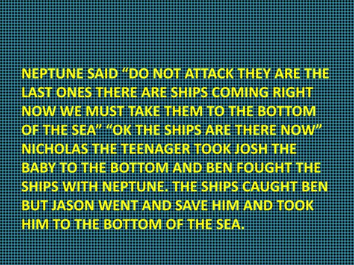 "NEPTUNE SAID ""DO NOT ATTACK THEY ARE THE LAST ONES THERE ARE SHIPS COMING RIGHT NOW WE MUST TAKE THEM TO THE BOTTOM OF THE SEA"" ""OK THE SHIPS ARE THERE NOW""  NICHOLAS THE TEENAGER TOOK JOSH THE BABY TO THE BOTTOM AND BEN FOUGHT THE SHIPS WITH NEPTUNE. THE SHIPS CAUGHT BEN BUT JASON WENT AND SAVE HIM AND TOOK HIM TO THE BOTTOM OF THE SEA."