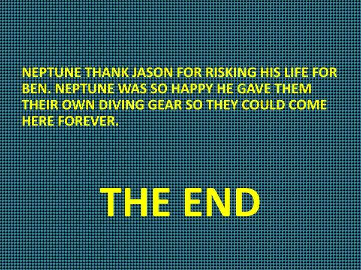 NEPTUNE THANK JASON FOR RISKING HIS LIFE FOR BEN. NEPTUNE WAS SO HAPPY HE GAVE THEM THEIR OWN DIVING GEAR SO THEY COULD COME HERE FOREVER.