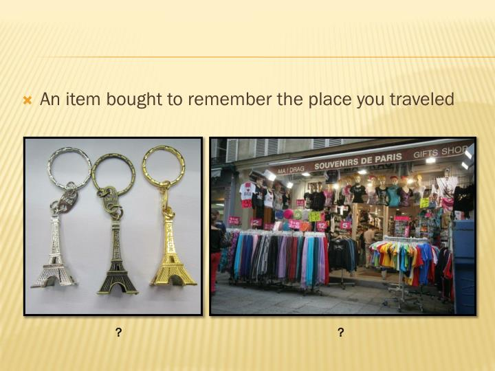 An item bought to remember the place you traveled