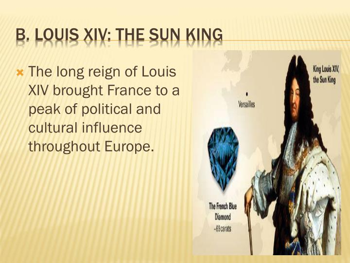 The long reign of Louis XIV brought France to a peak of political and cultural influence throughout Europe.