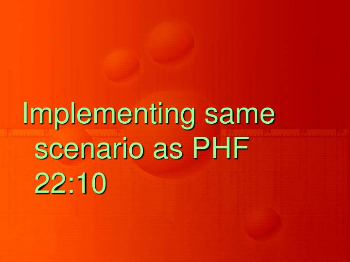 Implementing same scenario as PHF 22:10