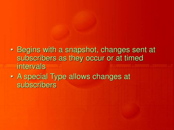 Begins with a snapshot, changes sent at subscribers as they occur or at timed intervals