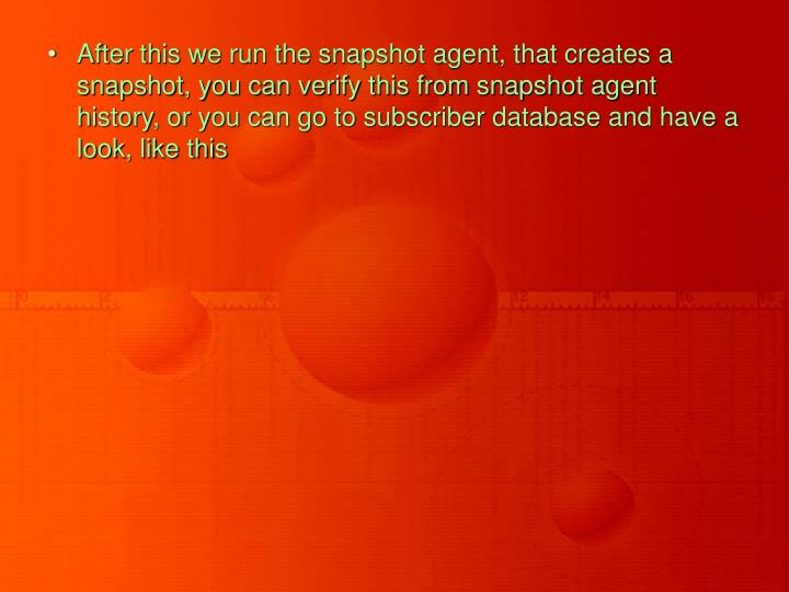After this we run the snapshot agent, that creates a snapshot, you can verify this from snapshot agent history, or you can go to subscriber database and have a look, like this
