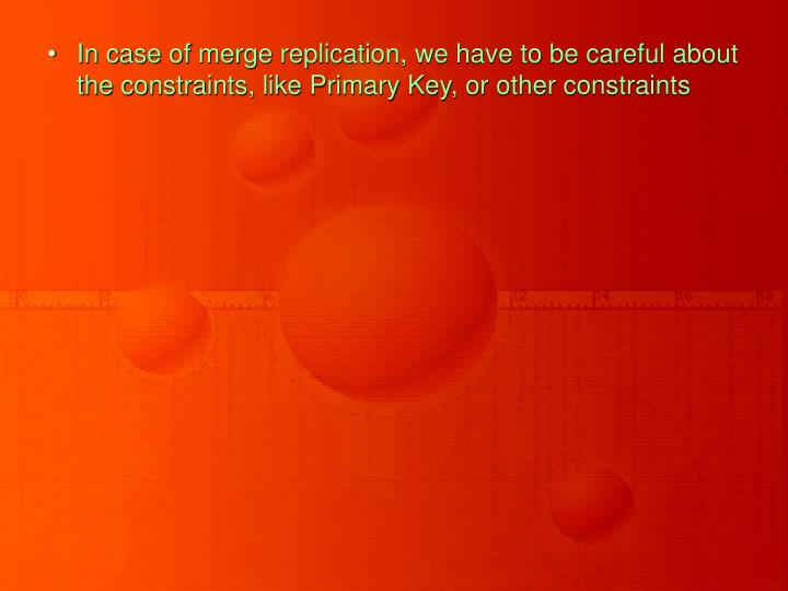 In case of merge replication, we have to be careful about the constraints, like Primary Key, or other constraints