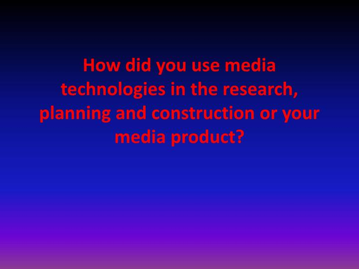 How did you use media technologies in the research planning and construction or your media product