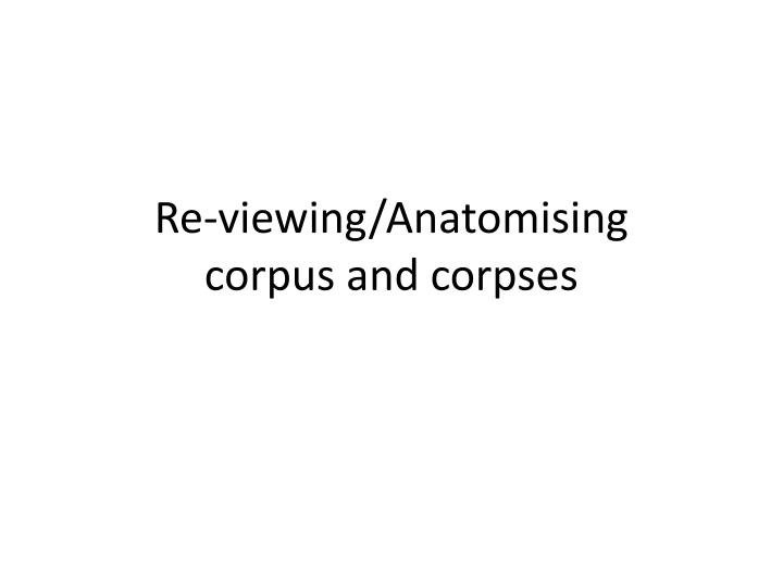 Re viewing anatomising corpus and corpses