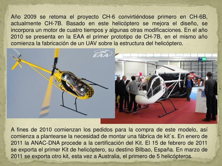 Año 2009 se retoma el proyecto CH-6 convirtiéndose primero en CH-6B, actualmente CH-7B. Basado en este helicóptero se mejora el diseño, se incorpora un motor de cuatro tiempos y algunas otras modificaciones. En el año 2010 se presenta en la EAA el primer prototipo de CH-7B, en el mismo año comienza la fabricación de un UAV sobre la estructura del helicóptero.