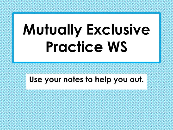 Mutually Exclusive Practice WS