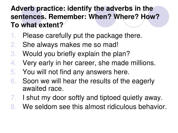 Adverb practice: identify the adverbs in the sentences. Remember: When? Where? How? To what extent?