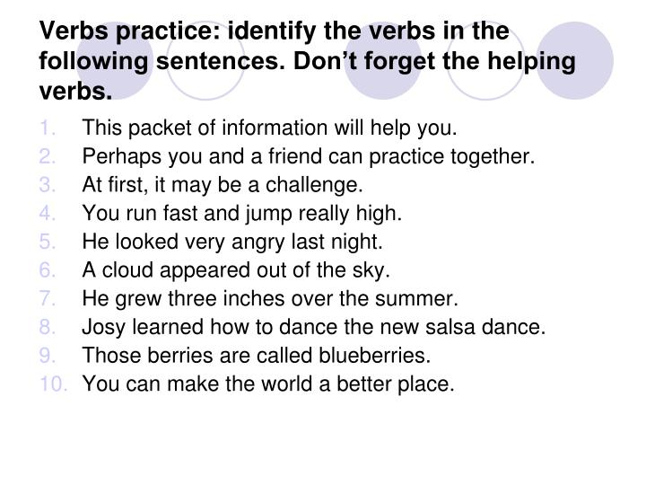 Verbs practice: identify the verbs in the following sentences. Don't forget the helping verbs.