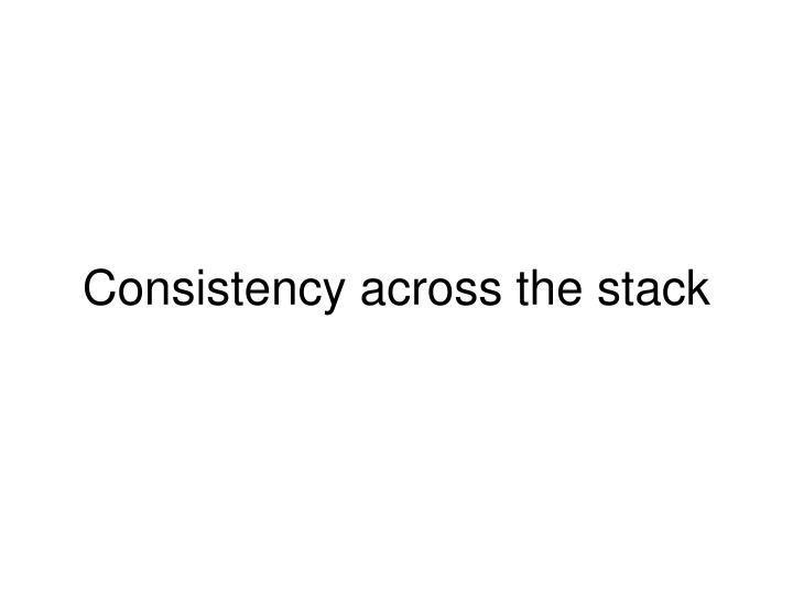 Consistency across the stack