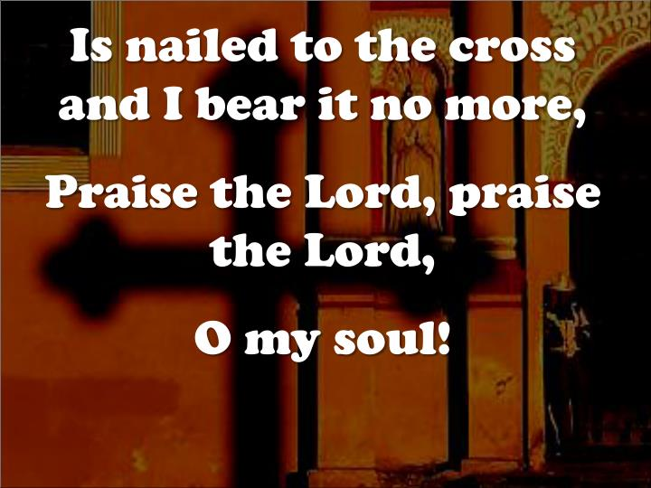 Is nailed to the cross and I bear it no more,