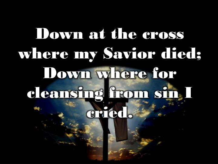 Down at the cross where my Savior died;