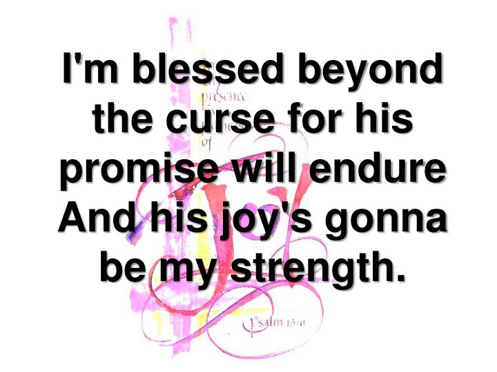 I'm blessed beyond the curse for his promise will endure