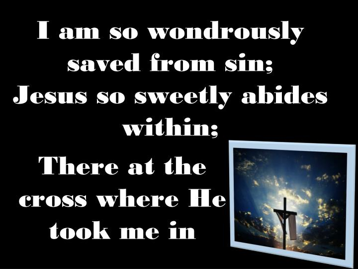 I am so wondrously saved from sin;