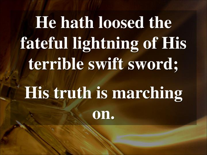 He hath loosed the fateful lightning of His terrible swift sword;