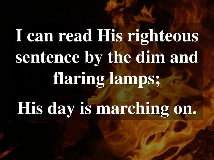 I can read His righteous sentence by the dim and flaring lamps;