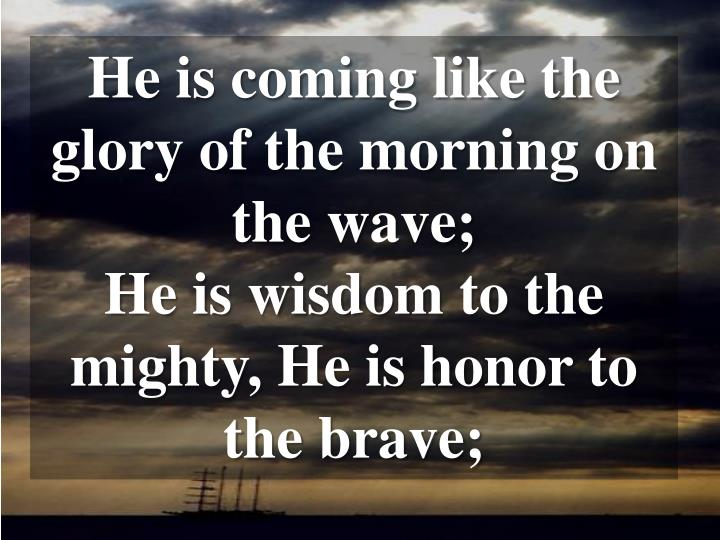 He is coming like the glory of the morning on the wave;