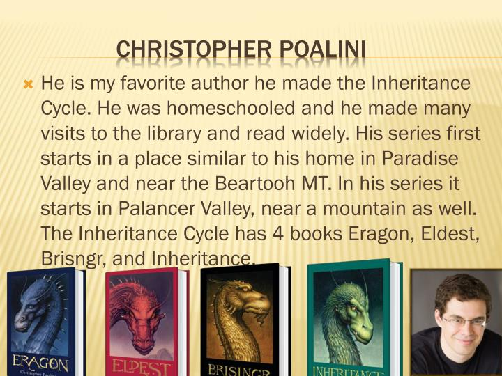 He is my favorite author he made the Inheritance Cycle. He was homeschooled and he made many visits to the library and read widely. His series first starts in a place similar to his home in Paradise Valley and near the Beartooh MT. In his series it starts in Palancer Valley, near a mountain as well. The Inheritance Cycle has 4 books Eragon, Eldest, Brisngr, and Inheritance.