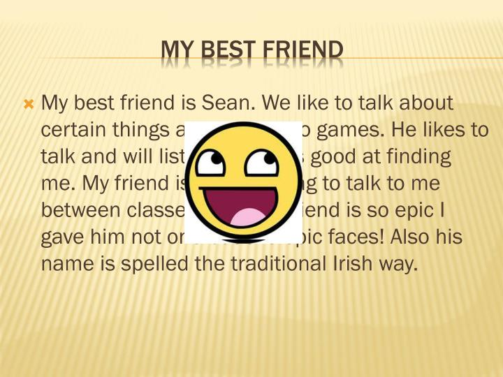 My best friend is Sean. We like to talk about certain things and play video games. He likes to talk and will listen also he is good at finding me. My friend is always trying to talk to me between classes. Also my friend is so epic I gave him not one but two epic faces! Also his name is spelled the traditional Irish way.