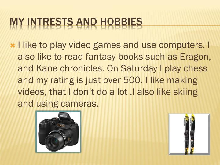 I like to play video games and use computers. I also like to read fantasy books such as Eragon, and Kane chronicles. On Saturday I play chess and my rating is just over 500. I like making videos, that I don't do a lot .I also like skiing and using cameras.