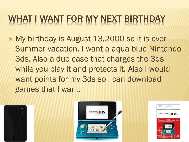 My birthday is August 13,2000 so it is over Summer vacation. I want a aqua blue Nintendo 3ds. Also a duo case that charges the 3ds while you play it and protects it. Also I would want points for my 3ds so I can download games that I want.