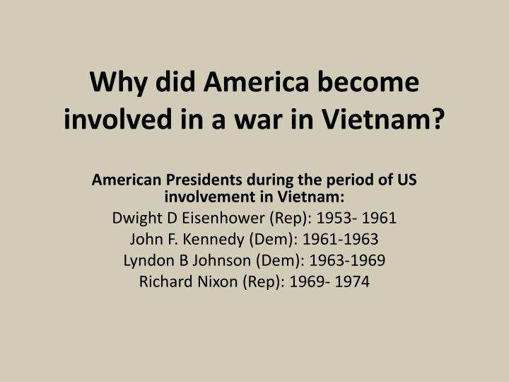 why usa became involved in vietnam The role of america`s vietnam war in indochina in the history of the united states of america united states history home chronological eras  while involved in a reconnaissance mission in international waters  general minh had become south vietnam's president only two days before the country crumbled north and south vietnam were.